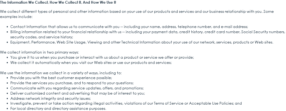 The Information We Collect, How We Collect It, And How We Use It We collect different types of personal and other information based on your use of our products and services and our business relationship with you. Some examples include: Contact Information that allows us to communicate with you -- including your name, address, telephone number, and e-mail address; Billing information related to your financial relationship with us -- including your payment data, credit history, credit card number, Social Security numbers, security codes, and service history; Equipment, Performance, Web Site Usage, Viewing and other Technical Information about your use of our network, services, products or Web sites. We collect information in two primary ways: You give it to us when you purchase or interact with us about a product or service we offer or provide; We collect it automatically when you visit our Web sites or use our products and services; We use the information we collect in a variety of ways, including to: Provide you with the best customer experience possible; Provide the services you purchase, and to respond to your questions; Communicate with you regarding service updates, offers, and promotions; Deliver customized content and advertising that may be of interest to you; Address network integrity and security issues; Investigate, prevent or take action regarding illegal activities, violations of our Terms of Service or Acceptable Use Policies; and For local directory and directory assistance purposes.