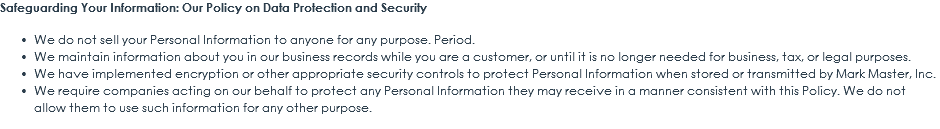 Safeguarding Your Information: Our Policy on Data Protection and Security We do not sell your Personal Information to anyone for any purpose. Period. We maintain information about you in our business records while you are a customer, or until it is no longer needed for business, tax, or legal purposes. We have implemented encryption or other appropriate security controls to protect Personal Information when stored or transmitted by Mark Master, Inc. We require companies acting on our behalf to protect any Personal Information they may receive in a manner consistent with this Policy. We do not allow them to use such information for any other purpose.