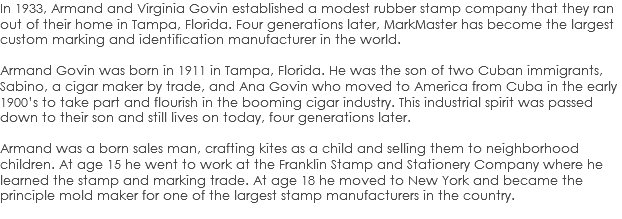 In 1933, Armand and Virginia Govin established a modest rubber stamp company that they ran out of their home in Tampa, Florida. Four generations later, MarkMaster has become the largest custom marking and identification manufacturer in the world. Armand Govin was born in 1911 in Tampa, Florida. He was the son of two Cuban immigrants, Sabino, a cigar maker by trade, and Ana Govin who moved to America from Cuba in the early 1900's to take part and flourish in the booming cigar industry. This industrial spirit was passed down to their son and still lives on today, four generations later. Armand was a born sales man, crafting kites as a child and selling them to neighborhood children. At age 15 he went to work at the Franklin Stamp and Stationery Company where he learned the stamp and marking trade. At age 18 he moved to New York and became the principle mold maker for one of the largest stamp manufacturers in the country.