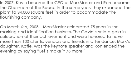 "In 2007, Kevin became the CEO of MarkMaster and Ron became the Chairman of the Board. In the same year, they expanded the plant to 34,000 square feet in order to accommodate the flourishing company. On March 6th, 2008 – MarkMaster celebrated 75 years in the marking and identification business. The Govin's held a gala in celebration of their achievement and were honored to have more than 100 clients, vendors and friends in attendance. Mark's daughter, Katie, was the keynote speaker and Ron ended the evening by saying ""Let's make it 75 more."""
